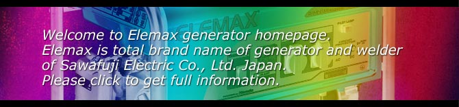 Welcome to Elemax generator home page. Elemax is total brand name of generator and welder of Sawafuji Electric Co., Ltd. Japan. Please click to get full information.